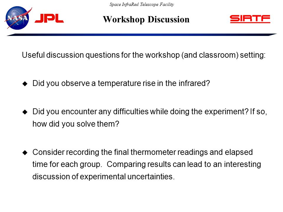 Space InfraRed Telescope Facility Workshop Discussion Useful discussion questions for the workshop (and classroom) setting:  Did you observe a temperature rise in the infrared.