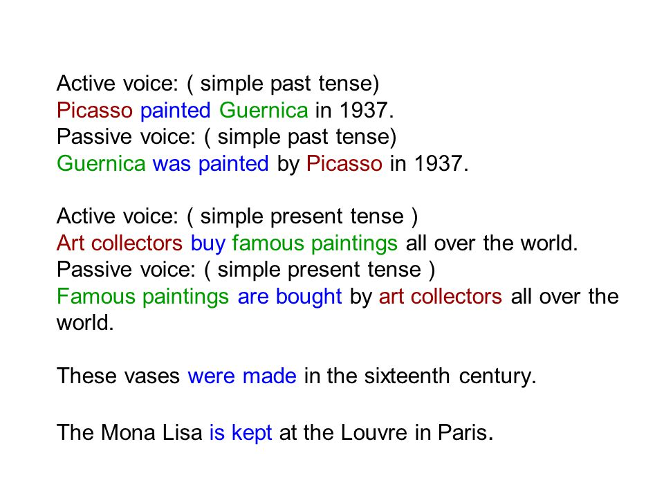 Active voice: ( simple past tense) Picasso painted Guernica in 1937. Passive voice: ( simple past tense) Guernica was painted by Picasso in 1937. Acti