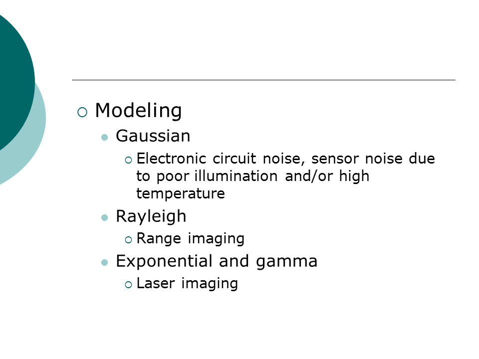  Modeling Gaussian  Electronic circuit noise, sensor noise due to poor illumination and/or high temperature Rayleigh  Range imaging Exponential and gamma  Laser imaging