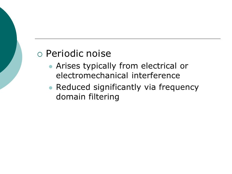  Periodic noise Arises typically from electrical or electromechanical interference Reduced significantly via frequency domain filtering