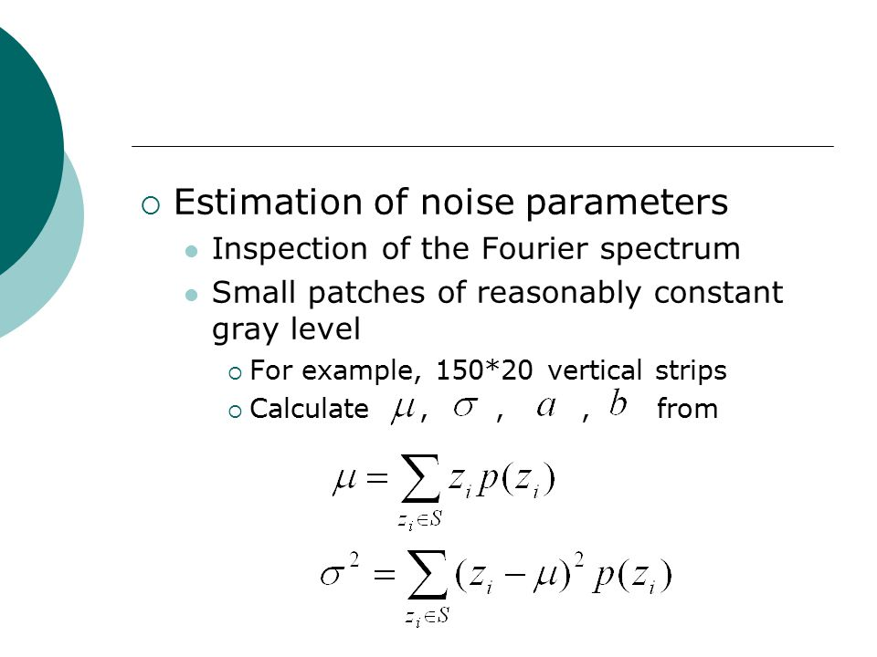 Estimation of noise parameters Inspection of the Fourier spectrum Small patches of reasonably constant gray level  For example, 150*20 vertical strips  Calculate,,, from