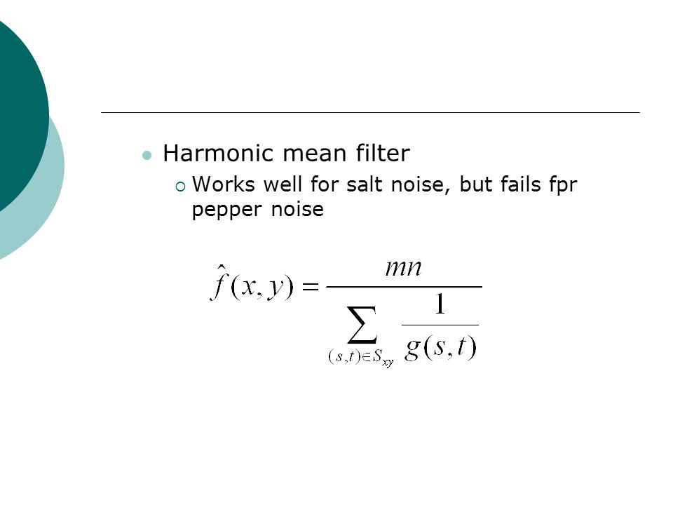 Harmonic mean filter  Works well for salt noise, but fails fpr pepper noise