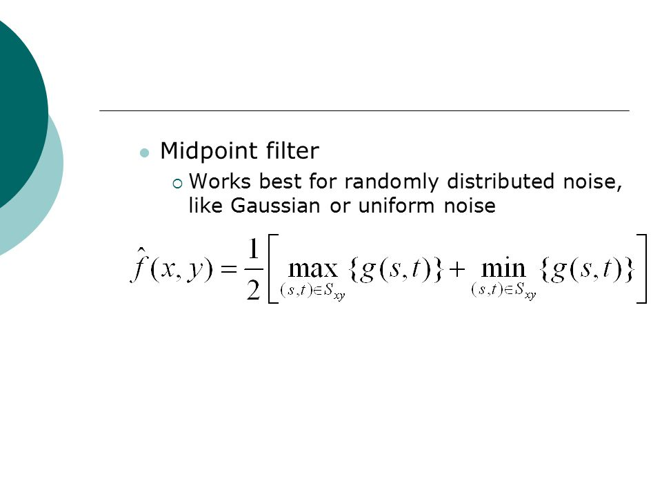 Midpoint filter  Works best for randomly distributed noise, like Gaussian or uniform noise