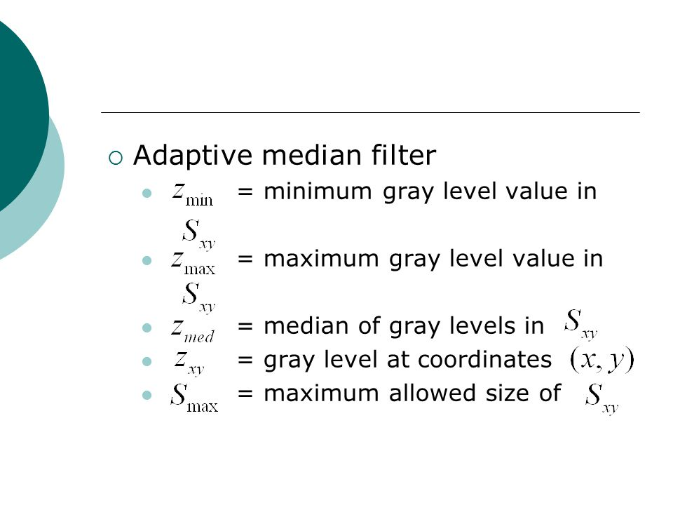  Adaptive median filter = minimum gray level value in = maximum gray level value in = median of gray levels in = gray level at coordinates = maximum allowed size of