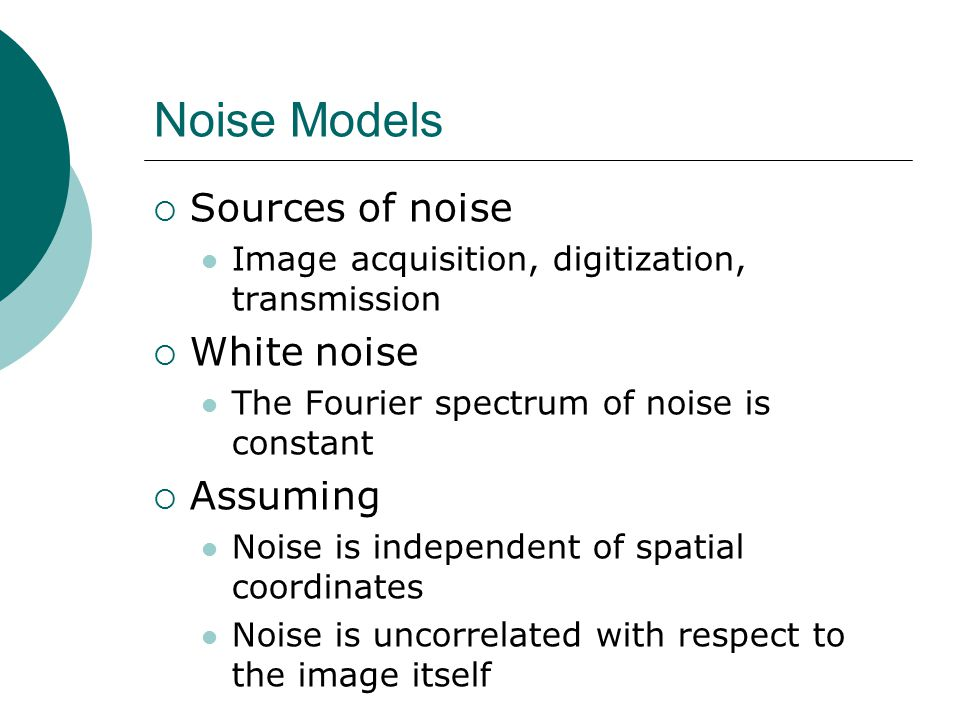 Noise Models  Sources of noise Image acquisition, digitization, transmission  White noise The Fourier spectrum of noise is constant  Assuming Noise is independent of spatial coordinates Noise is uncorrelated with respect to the image itself