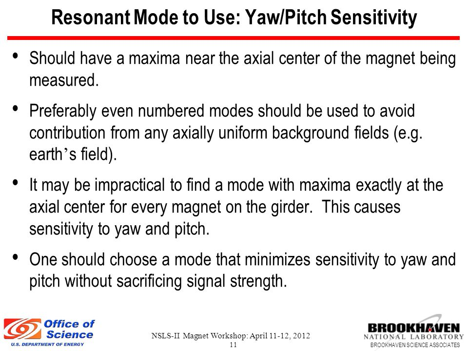 BROOKHAVEN SCIENCE ASSOCIATES NSLS-II Magnet Workshop: April 11-12, 2012 11 Resonant Mode to Use: Yaw/Pitch Sensitivity Should have a maxima near the