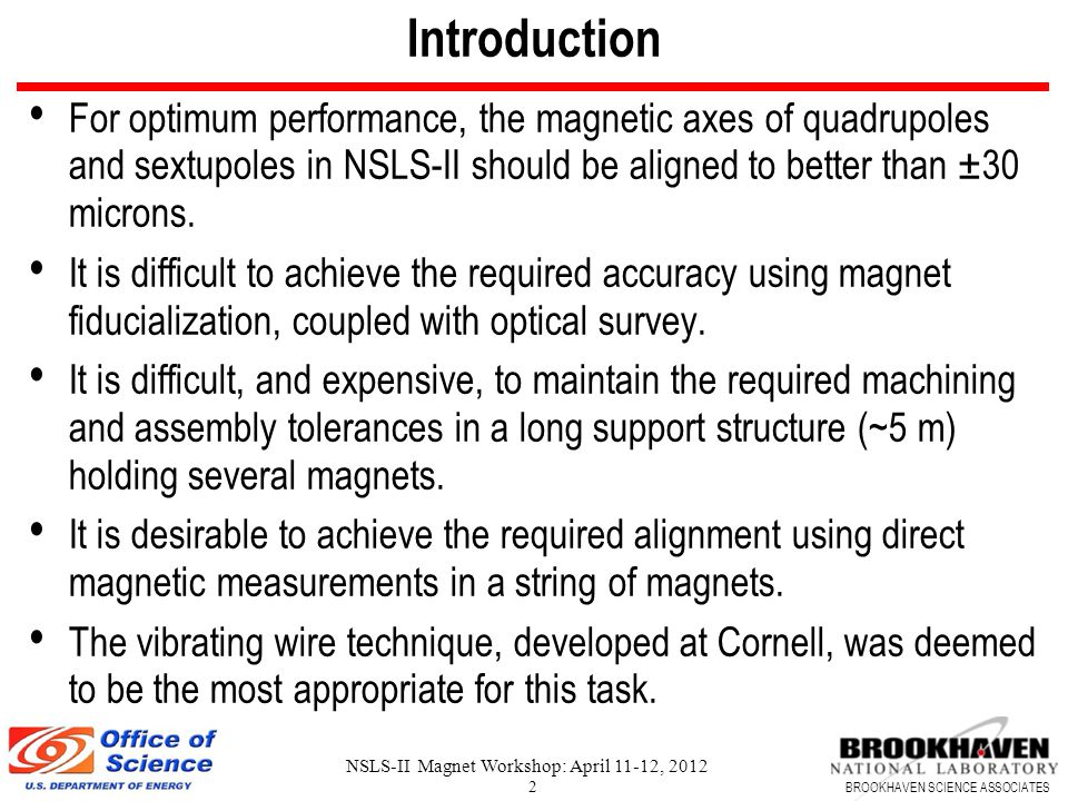 BROOKHAVEN SCIENCE ASSOCIATES NSLS-II Magnet Workshop: April 11-12, 2012 2 Introduction For optimum performance, the magnetic axes of quadrupoles and sextupoles in NSLS-II should be aligned to better than ±30 microns.