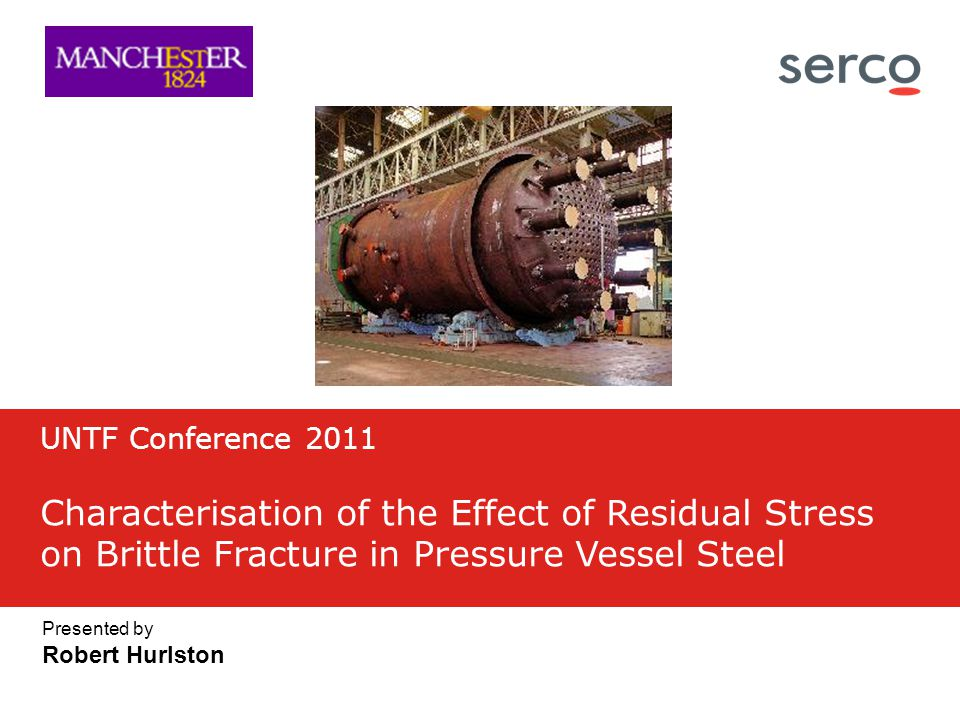Presented by Robert Hurlston UNTF Conference 2011 Characterisation of the Effect of Residual Stress on Brittle Fracture in Pressure Vessel Steel