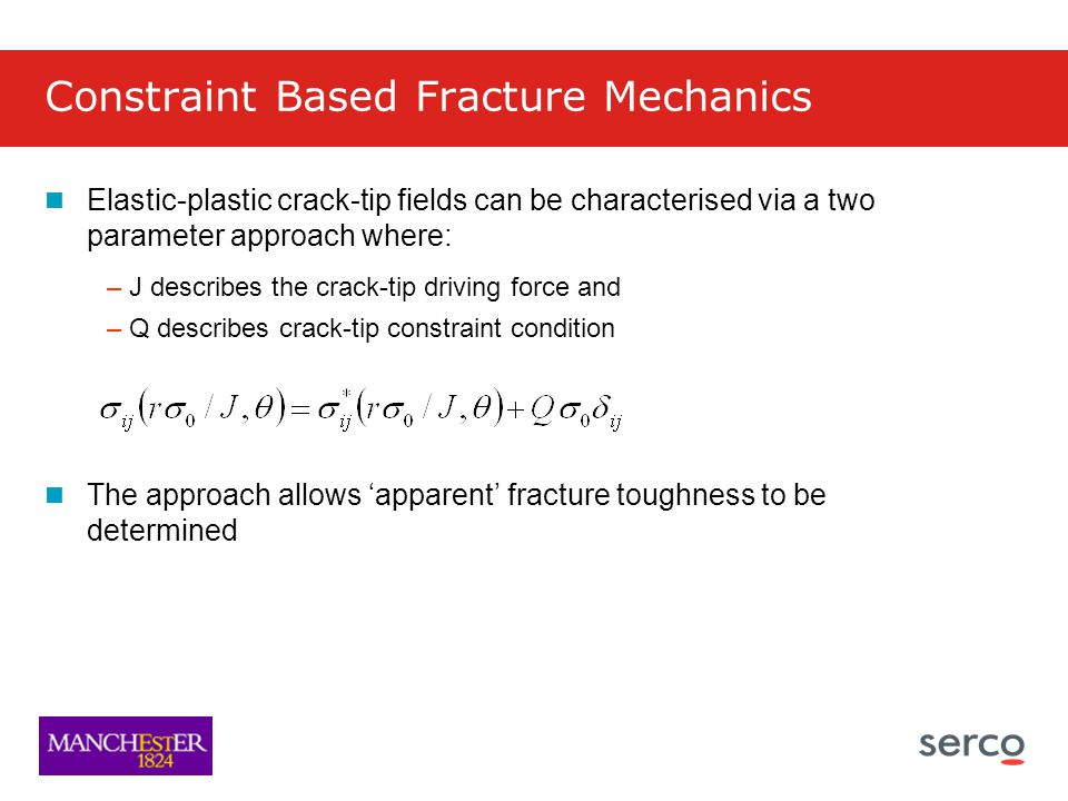 Constraint Based Fracture Mechanics Elastic-plastic crack-tip fields can be characterised via a two parameter approach where: –J describes the crack-tip driving force and –Q describes crack-tip constraint condition The approach allows 'apparent' fracture toughness to be determined