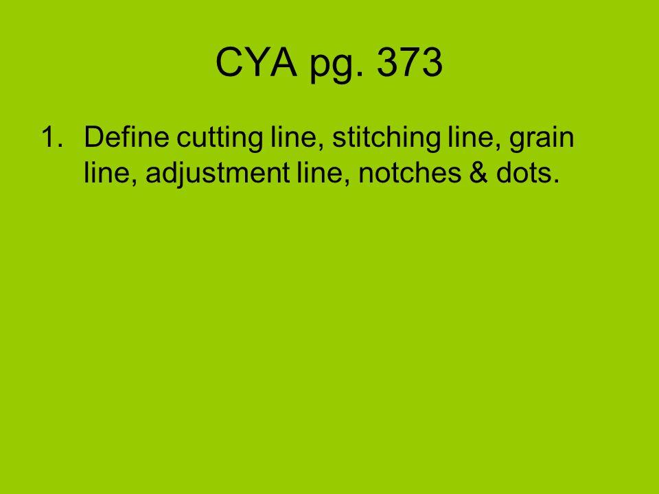 CYA pg. 373 1.Define cutting line, stitching line, grain line, adjustment line, notches & dots.