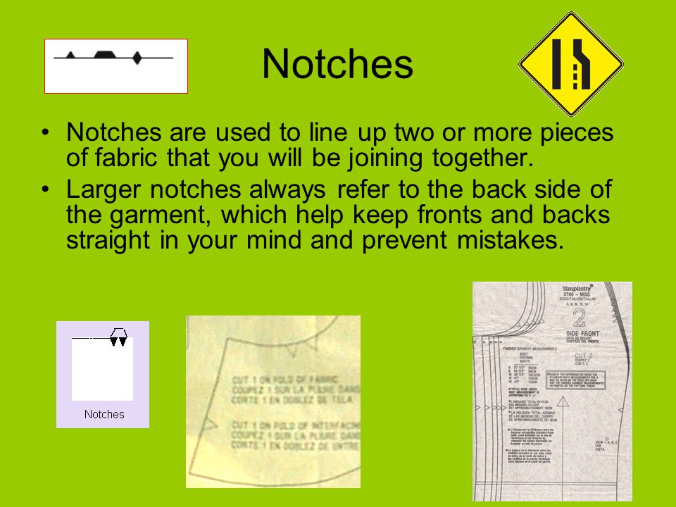 Notches Notches are used to line up two or more pieces of fabric that you will be joining together. Larger notches always refer to the back side of th