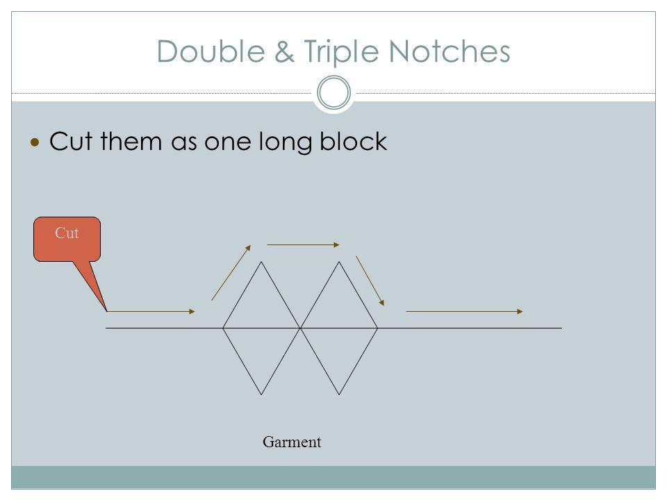 Double & Triple Notches Cut them as one long block Garment Cut