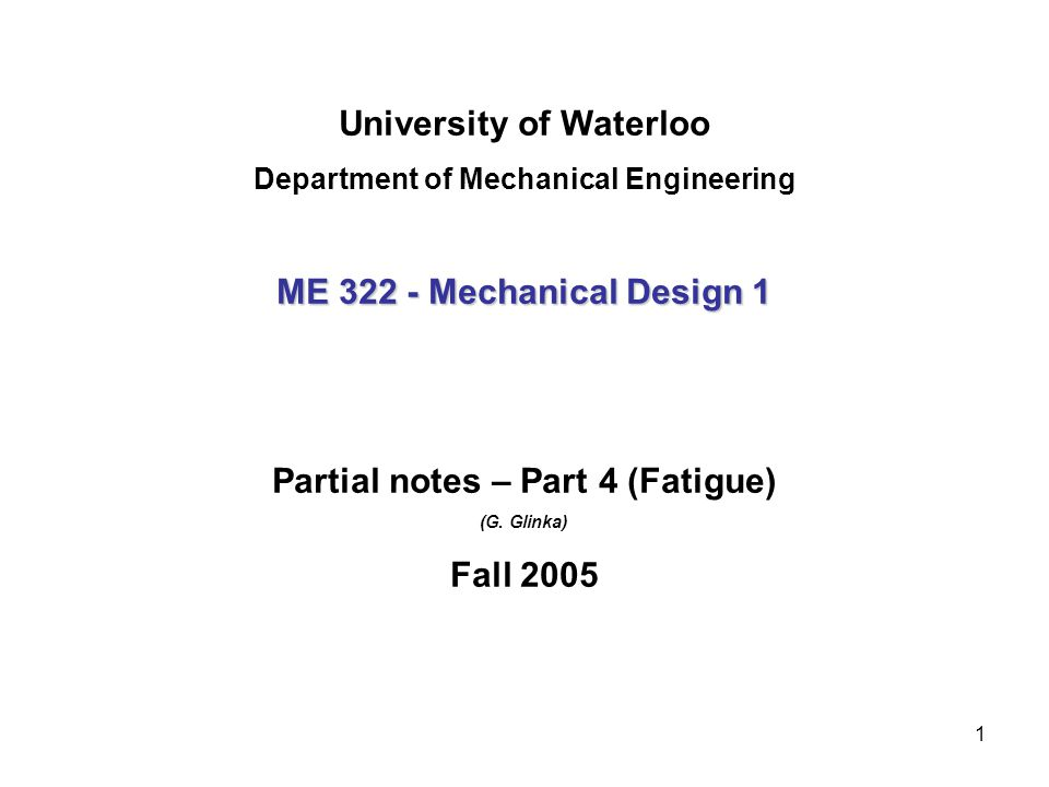 1 University of Waterloo Department of Mechanical Engineering ME 322 - Mechanical Design 1 Partial notes – Part 4 (Fatigue) (G. Glinka) Fall 2005