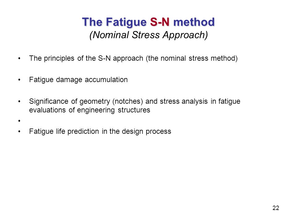 22 The Fatigue S-N method The Fatigue S-N method (Nominal Stress Approach) The principles of the S-N approach (the nominal stress method) Fatigue dama