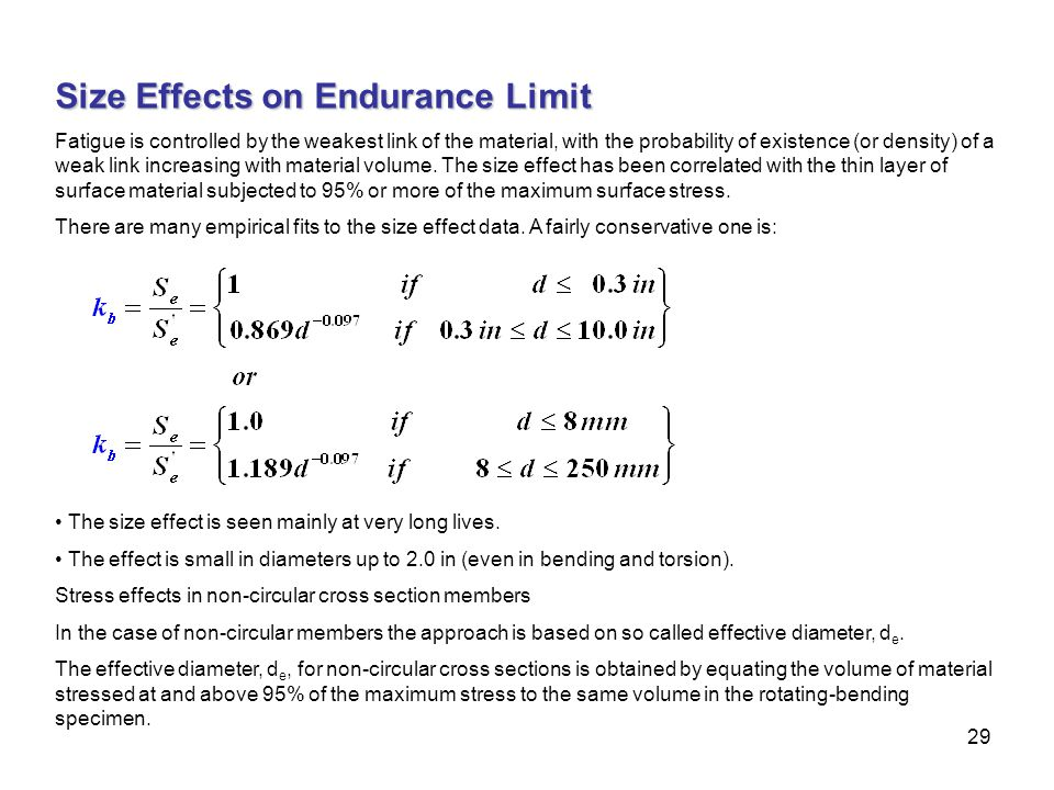 29 Size Effects on Endurance Limit Fatigue is controlled by the weakest link of the material, with the probability of existence (or density) of a weak