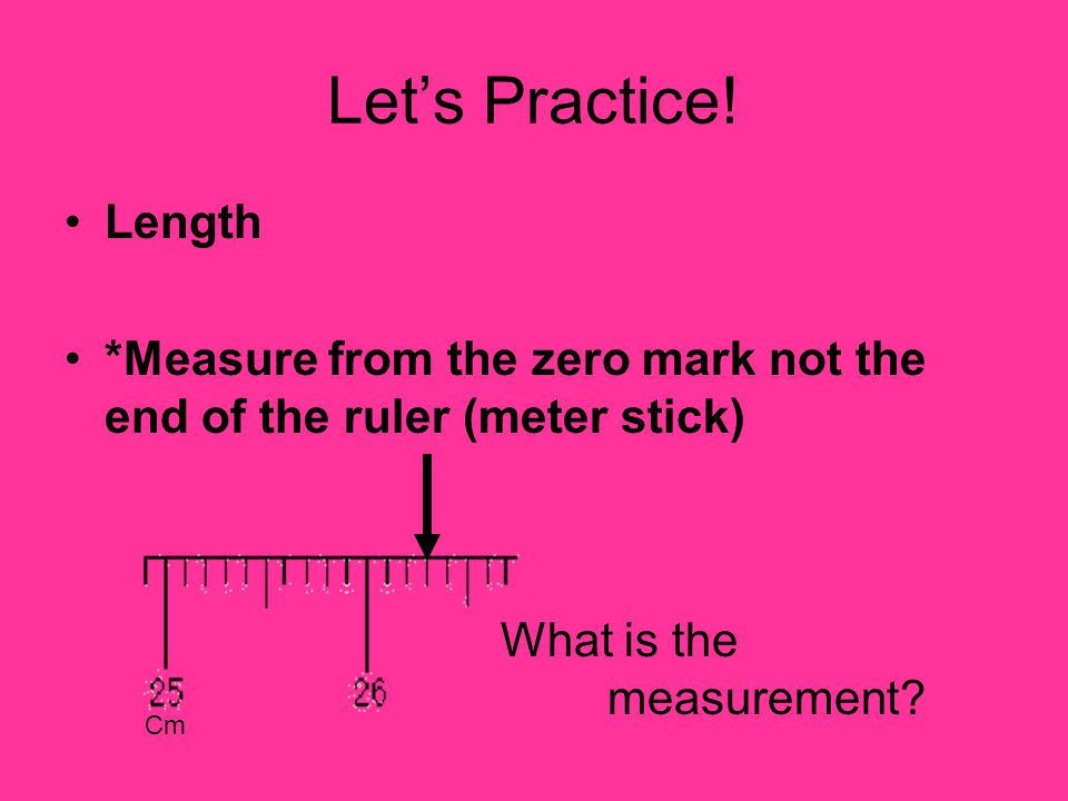 Let's Practice! Length *Measure from the zero mark not the end of the ruler (meter stick) What is the measurement? Cm