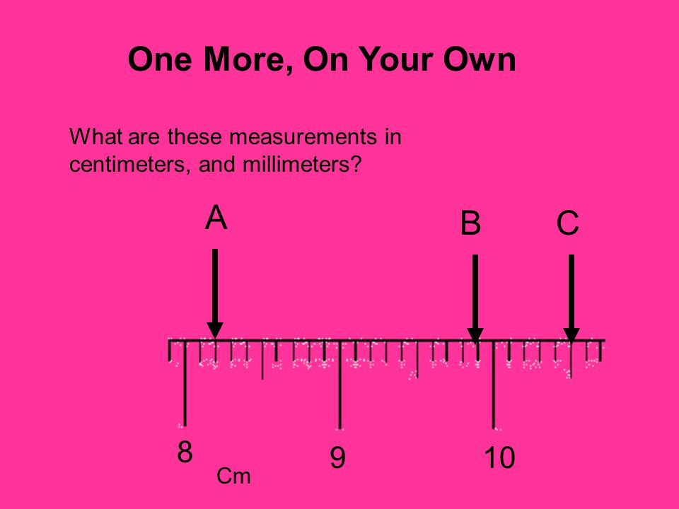 8 109 What are these measurements in centimeters, and millimeters? A BC Cm One More, On Your Own