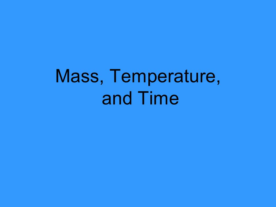 Mass, Temperature, and Time