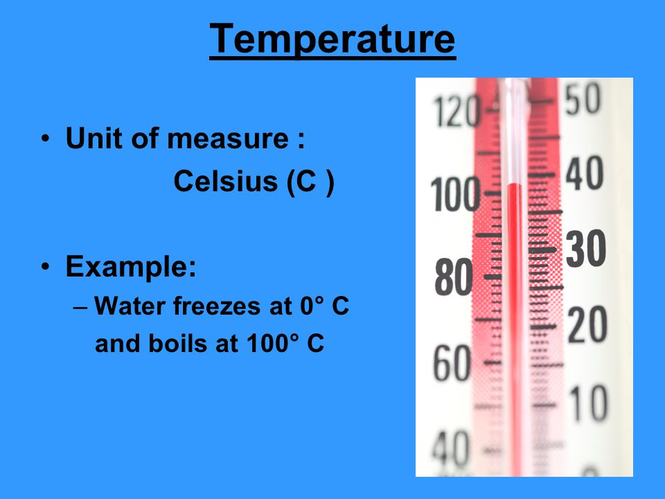 Temperature Unit of measure : Celsius (C ) Example: –Water freezes at 0° C and boils at 100° C