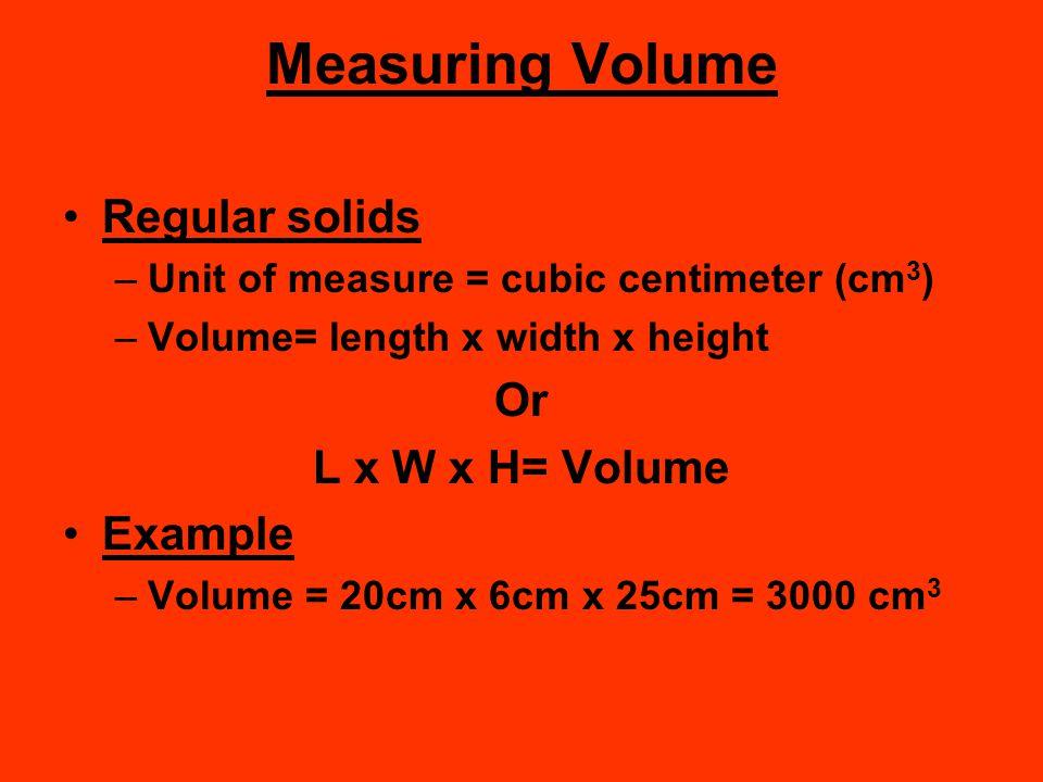 Measuring Volume Regular solids –Unit of measure = cubic centimeter (cm 3 ) –Volume= length x width x height Or L x W x H= Volume Example –Volume = 20
