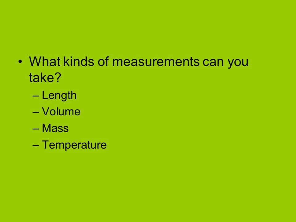 What kinds of measurements can you take? –Length –Volume –Mass –Temperature