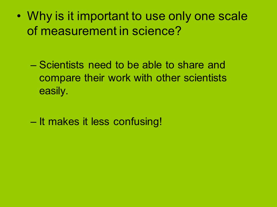 Why is it important to use only one scale of measurement in science? –Scientists need to be able to share and compare their work with other scientists