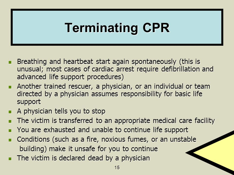 15 Terminating CPR Breathing and heartbeat start again spontaneously (this is unusual; most cases of cardiac arrest require defibrillation and advance