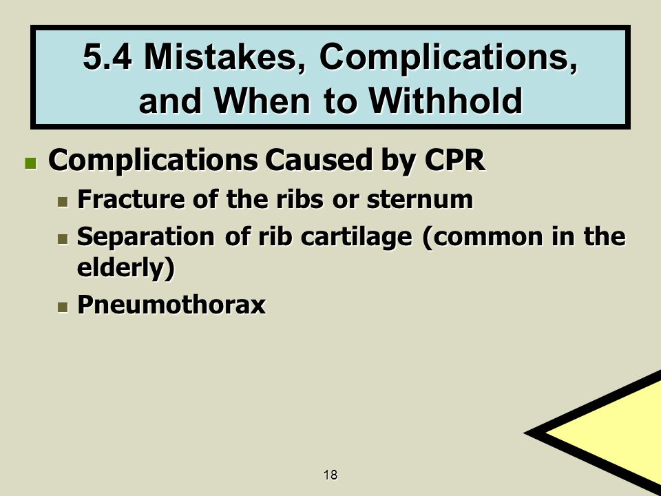 18 5.4 Mistakes, Complications, and When to Withhold Complications Caused by CPR Complications Caused by CPR Fracture of the ribs or sternum Fracture of the ribs or sternum Separation of rib cartilage (common in the elderly) Separation of rib cartilage (common in the elderly) Pneumothorax Pneumothorax