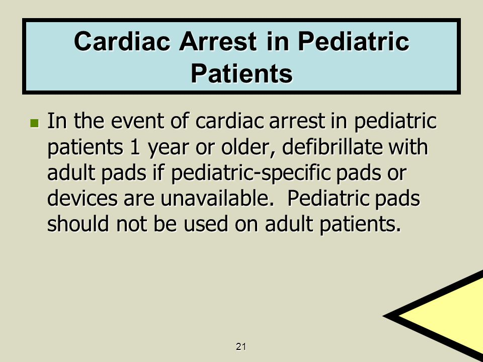 21 Cardiac Arrest in Pediatric Patients In the event of cardiac arrest in pediatric patients 1 year or older, defibrillate with adult pads if pediatric-specific pads or devices are unavailable.