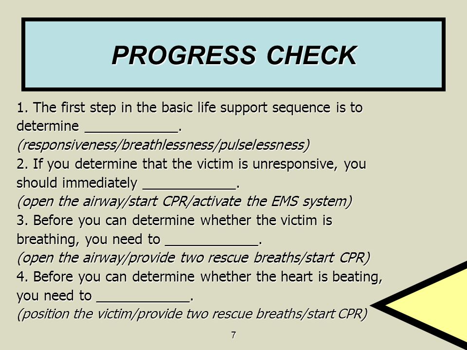 7 PROGRESS CHECK 1. The first step in the basic life support sequence is to determine ____________. (responsiveness/breathlessness/pulselessness) 2. I