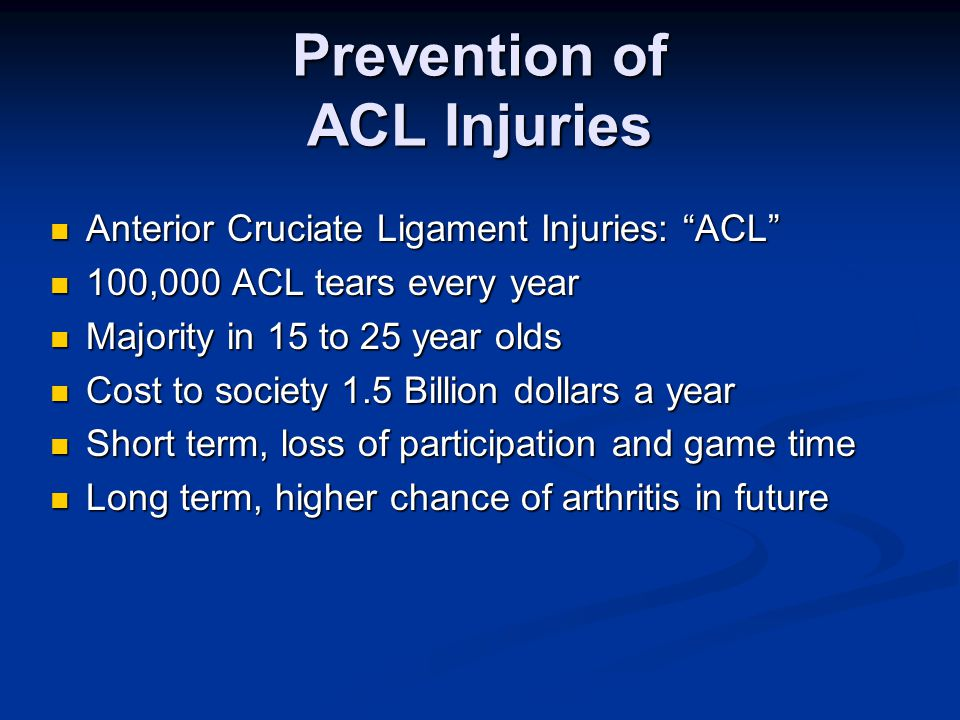 Prevention of ACL Injuries Anterior Cruciate Ligament Injuries: ACL Anterior Cruciate Ligament Injuries: ACL 100,000 ACL tears every year 100,000 ACL tears every year Majority in 15 to 25 year olds Majority in 15 to 25 year olds Cost to society 1.5 Billion dollars a year Cost to society 1.5 Billion dollars a year Short term, loss of participation and game time Short term, loss of participation and game time Long term, higher chance of arthritis in future Long term, higher chance of arthritis in future