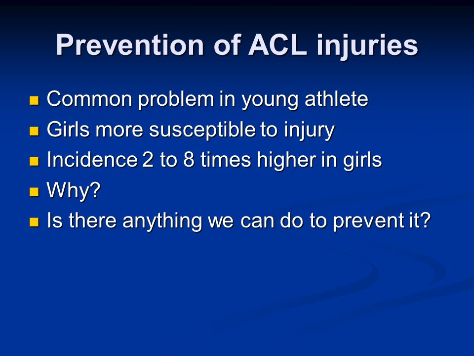 Prevention of ACL injuries Common problem in young athlete Common problem in young athlete Girls more susceptible to injury Girls more susceptible to injury Incidence 2 to 8 times higher in girls Incidence 2 to 8 times higher in girls Why.