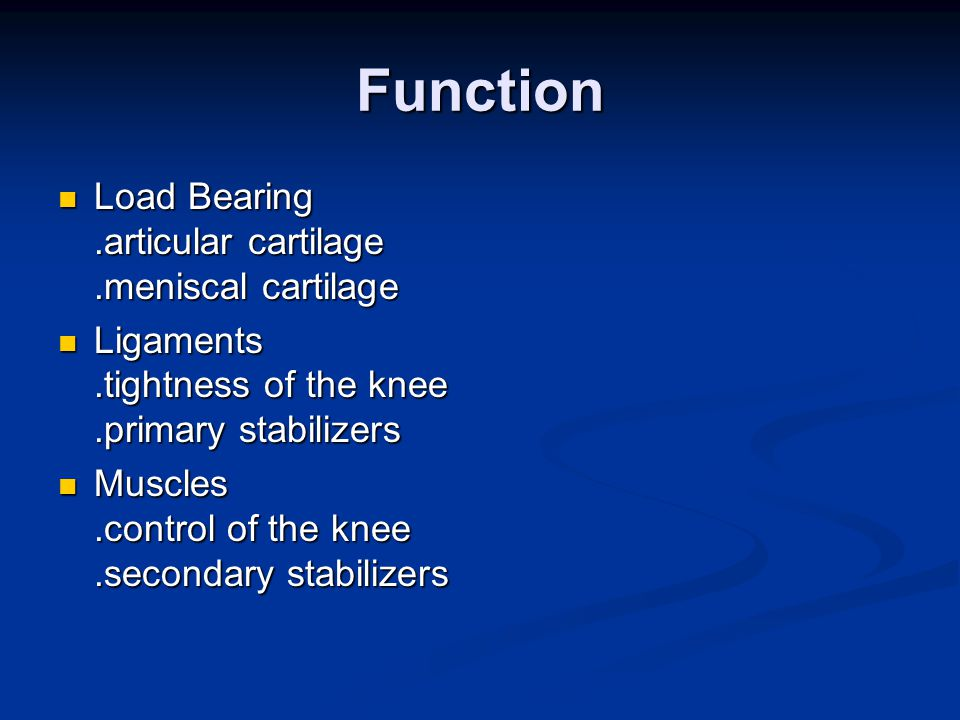 Function Load Bearing.articular cartilage.meniscal cartilage Load Bearing.articular cartilage.meniscal cartilage Ligaments.tightness of the knee.primary stabilizers Ligaments.tightness of the knee.primary stabilizers Muscles.control of the knee.secondary stabilizers Muscles.control of the knee.secondary stabilizers