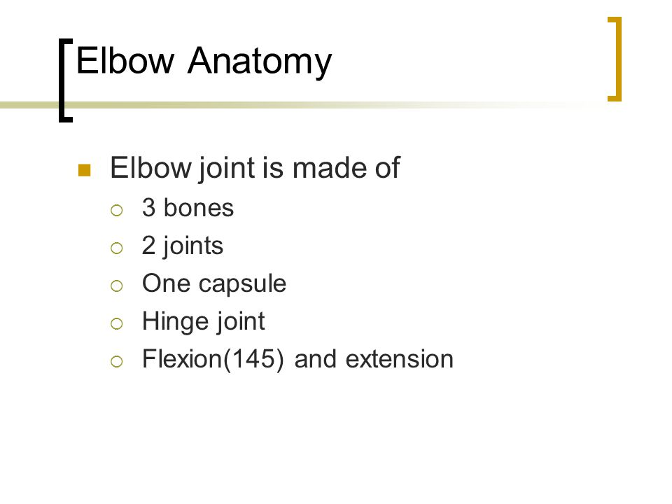 Elbow Anatomy Elbow joint is made of  3 bones  2 joints  One capsule  Hinge joint  Flexion(145) and extension