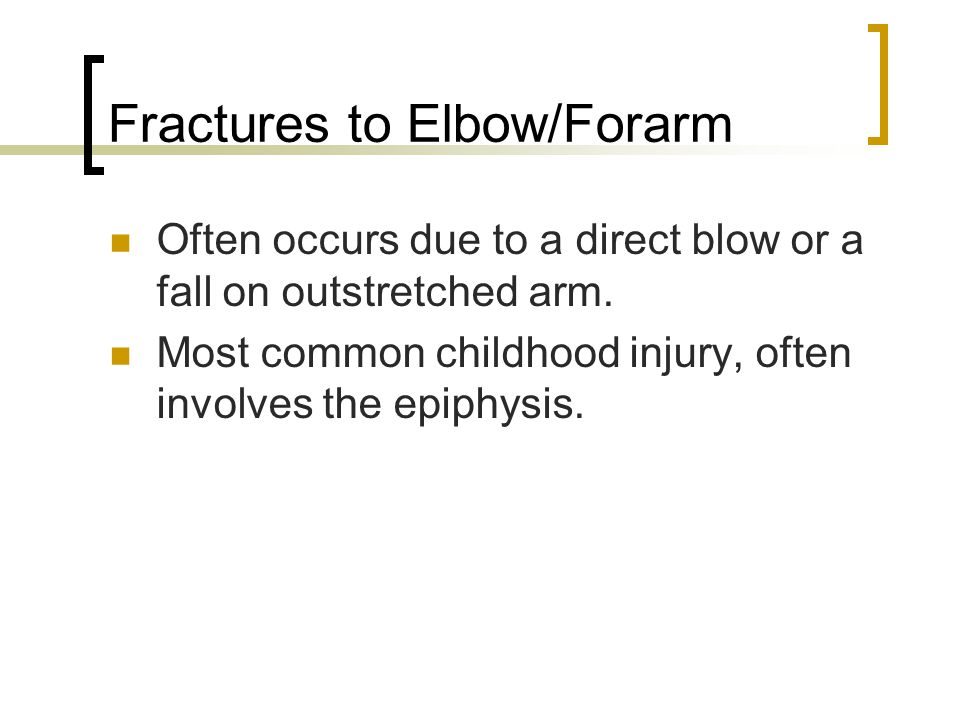 Fractures to Elbow/Forarm Often occurs due to a direct blow or a fall on outstretched arm. Most common childhood injury, often involves the epiphysis.