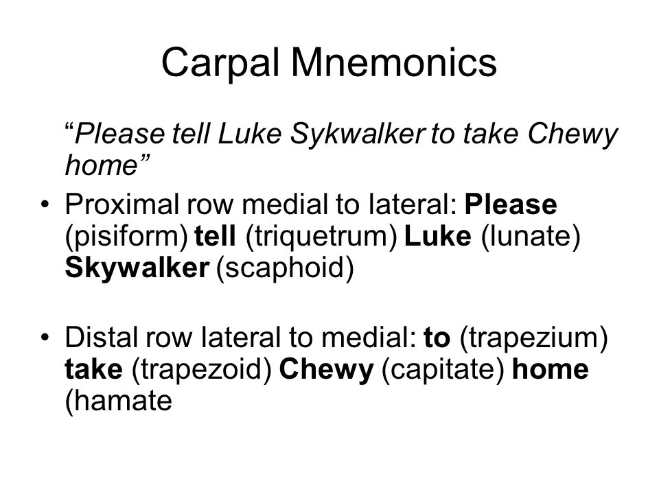 """Carpal Mnemonics """"Please tell Luke Sykwalker to take Chewy home"""" Proximal row medial to lateral: Please (pisiform) tell (triquetrum) Luke (lunate) Sky"""