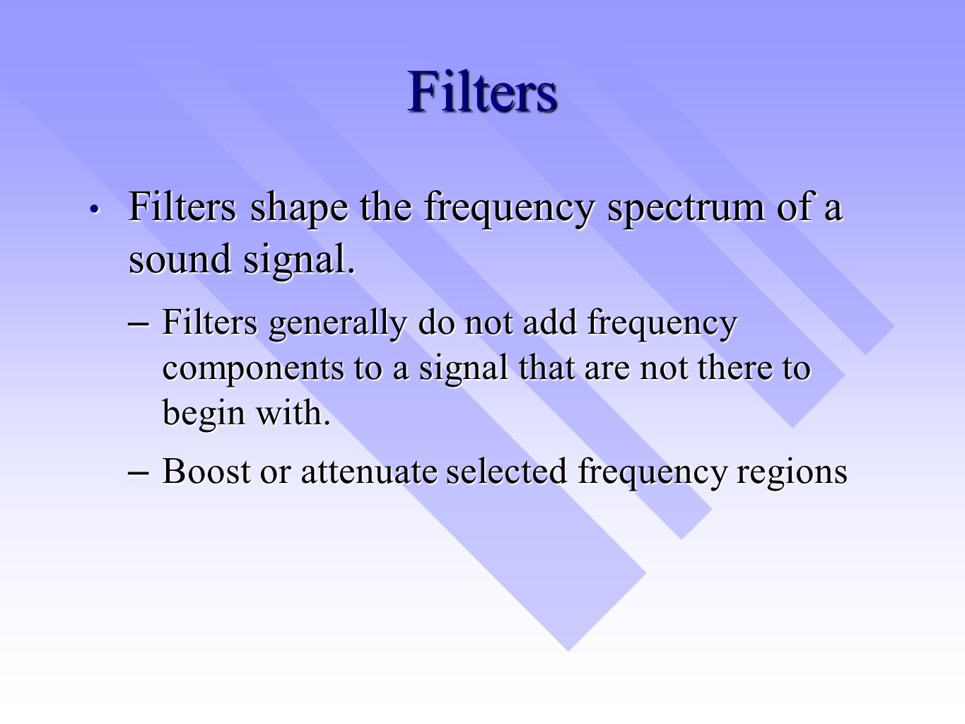 Filters Filters shape the frequency spectrum of a sound signal. Filters shape the frequency spectrum of a sound signal. –Filters generally do not add