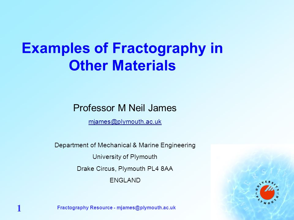 Fractography Resource - mjames@plymouth.ac.uk 1 Examples of Fractography in Other Materials Professor M Neil James mjames@plymouth.ac.uk Department of