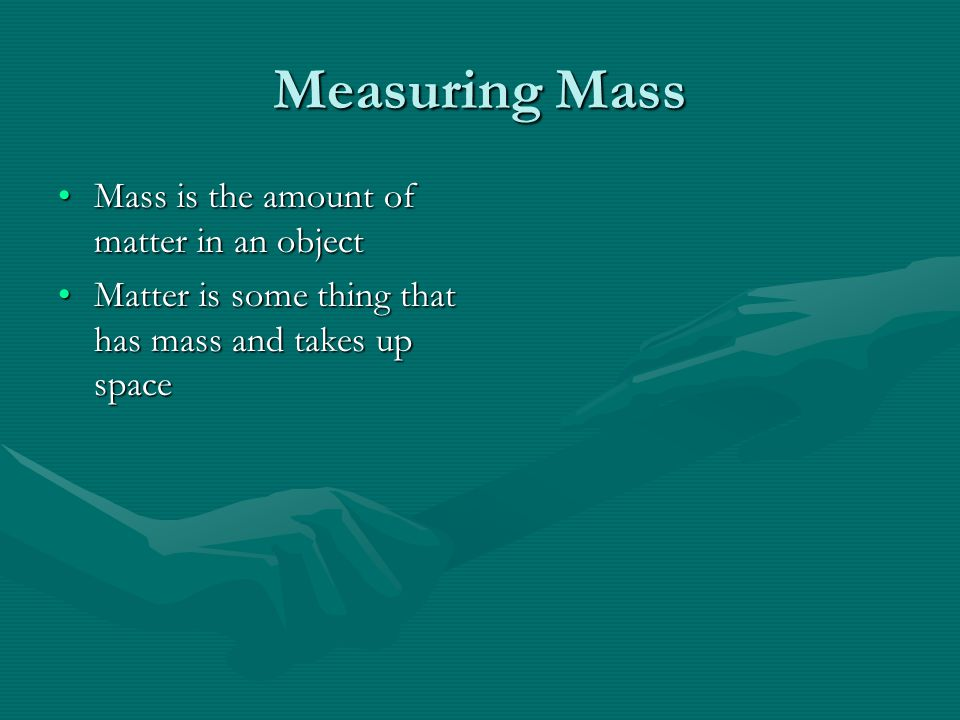 Measuring Mass Mass is the amount of matter in an objectMass is the amount of matter in an object Matter is some thing that has mass and takes up spaceMatter is some thing that has mass and takes up space