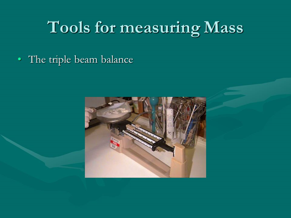 Tools for measuring Mass The triple beam balanceThe triple beam balance
