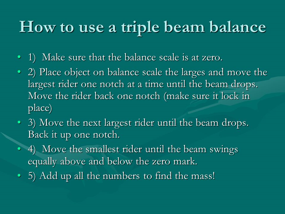 How to use a triple beam balance 1) Make sure that the balance scale is at zero.1) Make sure that the balance scale is at zero. 2) Place object on bal