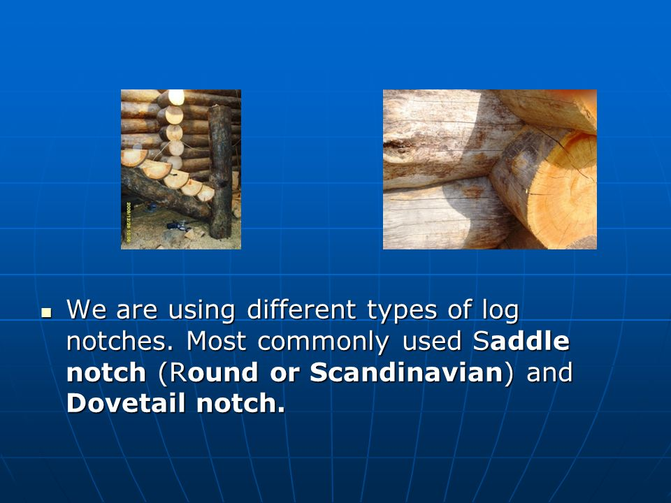 We are using different types of log notches.
