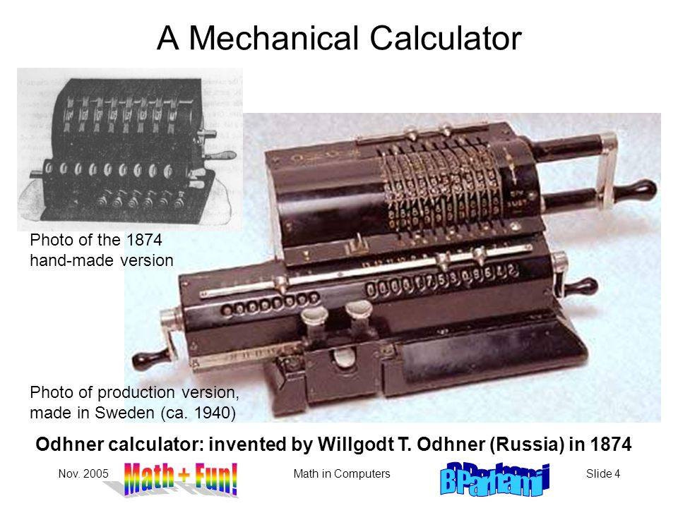Nov. 2005Math in ComputersSlide 4 A Mechanical Calculator Odhner calculator: invented by Willgodt T. Odhner (Russia) in 1874 Photo of production versi