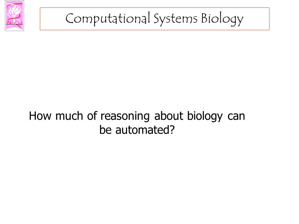 Computational Systems Biology How much of reasoning about biology can be automated