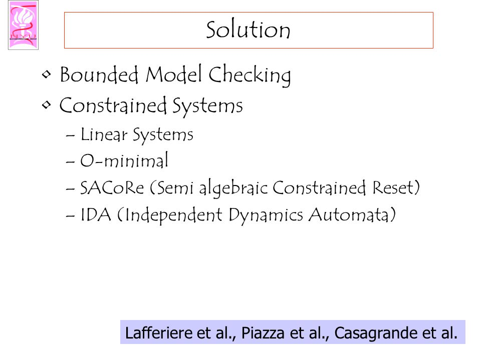 Solution Bounded Model Checking Constrained Systems –Linear Systems –O-minimal –SACoRe (Semi algebraic Constrained Reset) –IDA (Independent Dynamics Automata) Lafferiere et al., Piazza et al., Casagrande et al.