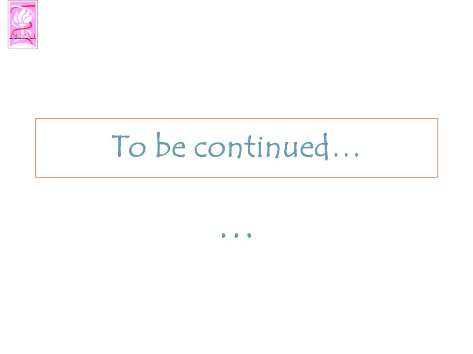 To be continued… …