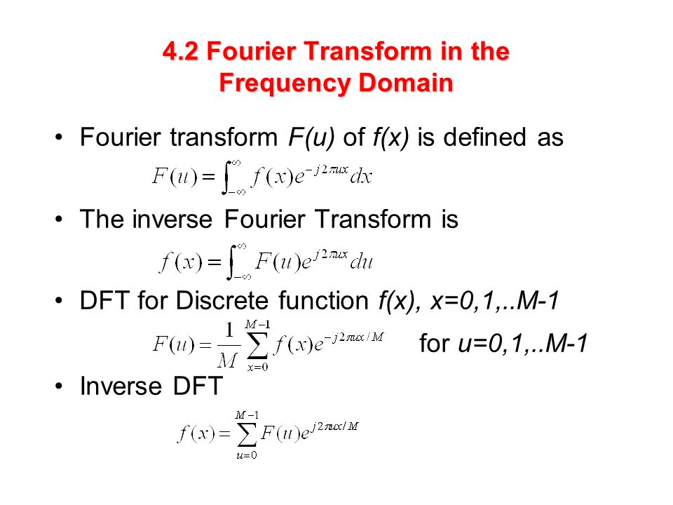 4.2 Fourier Transform in the Frequency Domain Fourier transform F(u) of f(x) is defined as The inverse Fourier Transform is DFT for Discrete function f(x), x=0,1,..M-1 for u=0,1,..M-1 Inverse DFT