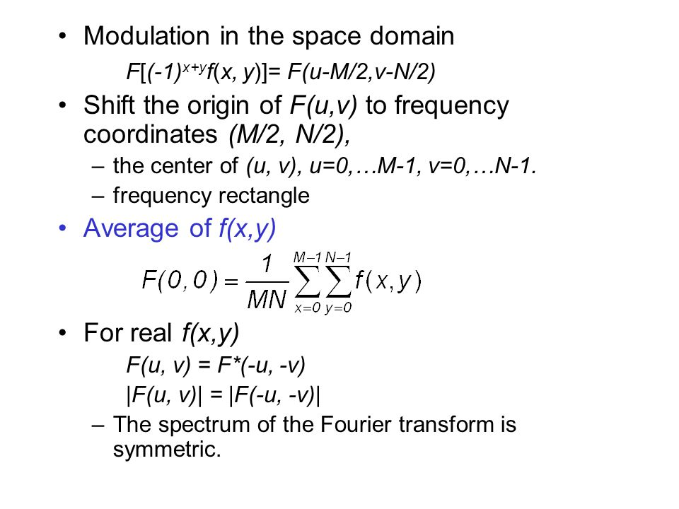 Modulation in the space domain F[(-1) x+y f(x, y)]= F(u-M/2,v-N/2) Shift the origin of F(u,v) to frequency coordinates (M/2, N/2), –the center of (u, v), u=0,…M-1, v=0,…N-1.