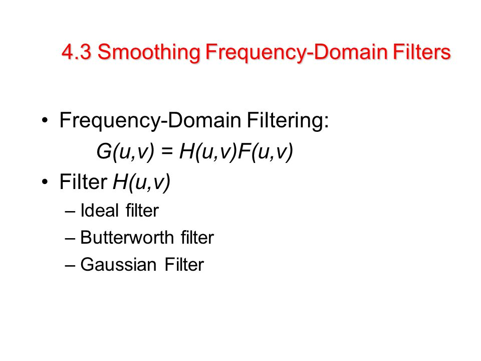 4.3 Smoothing Frequency-Domain Filters Frequency-Domain Filtering: G(u,v) = H(u,v)F(u,v) Filter H(u,v) –Ideal filter –Butterworth filter –Gaussian Filter