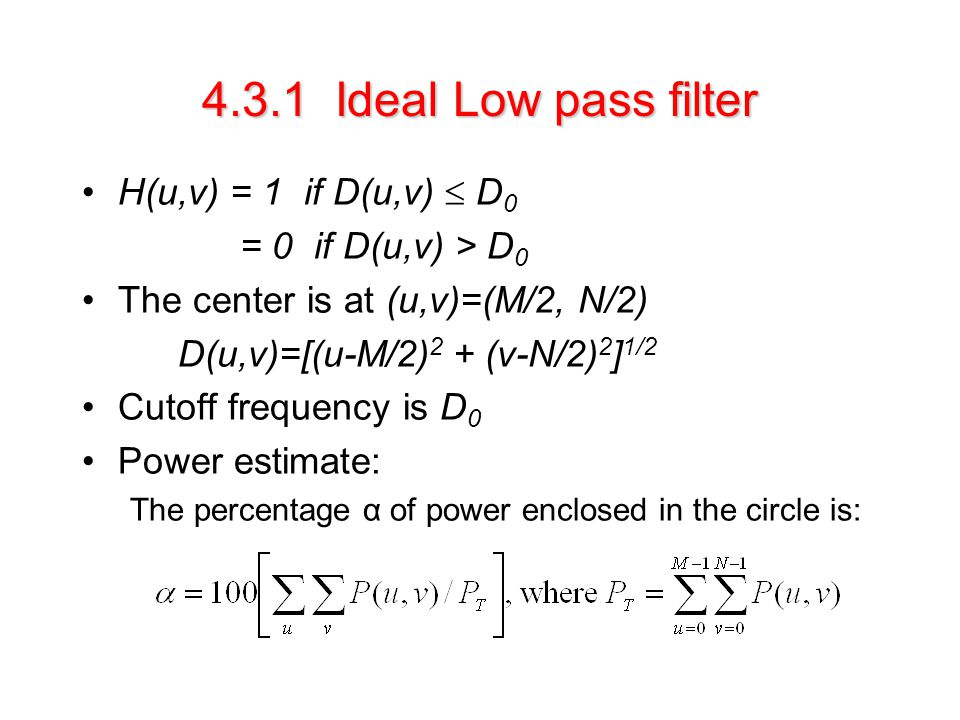 4.3.1 Ideal Low pass filter H(u,v) = 1 if D(u,v)  D 0 = 0 if D(u,v) > D 0 The center is at (u,v)=(M/2, N/2) D(u,v)=[(u-M/2) 2 + (v-N/2) 2 ] 1/2 Cutoff frequency is D 0 Power estimate: The percentage α of power enclosed in the circle is: